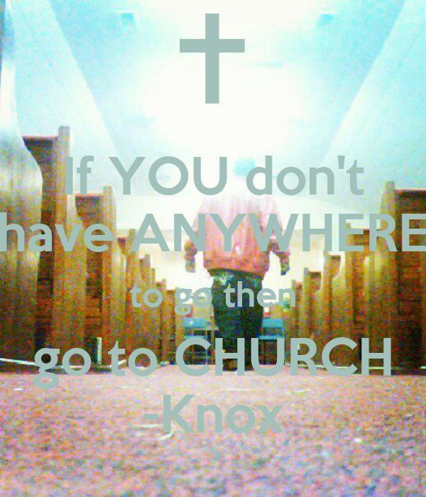 If YOU don't have ANYWHERE to go then go to CHURCH -Knox