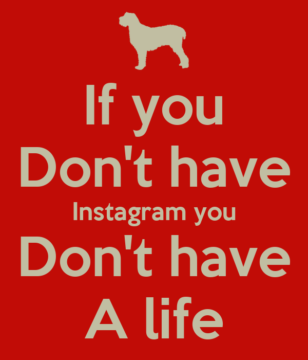 If you Don't have Instagram you Don't have A life