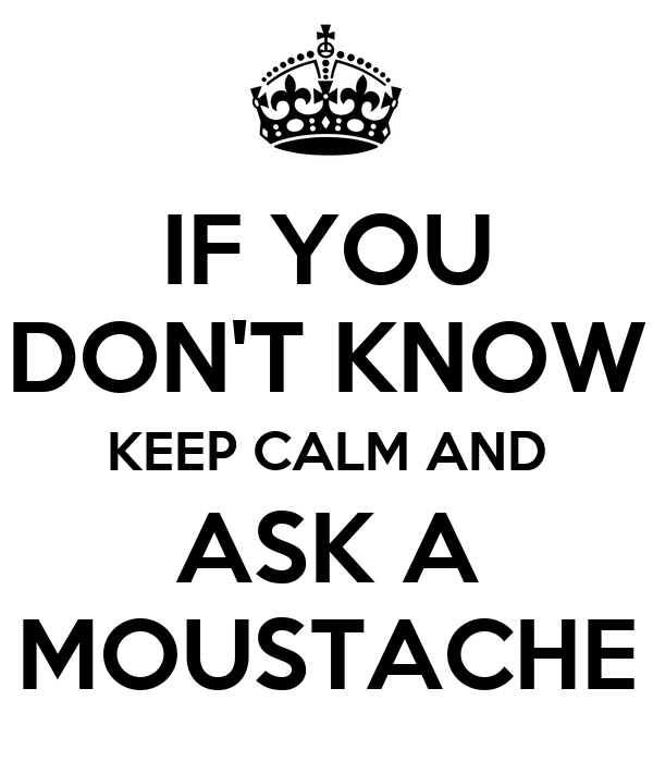 IF YOU DON'T KNOW KEEP CALM AND ASK A MOUSTACHE
