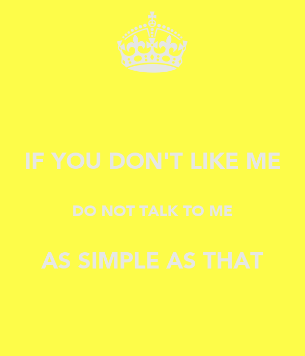 IF YOU DON'T LIKE ME  DO NOT TALK TO ME  AS SIMPLE AS THAT