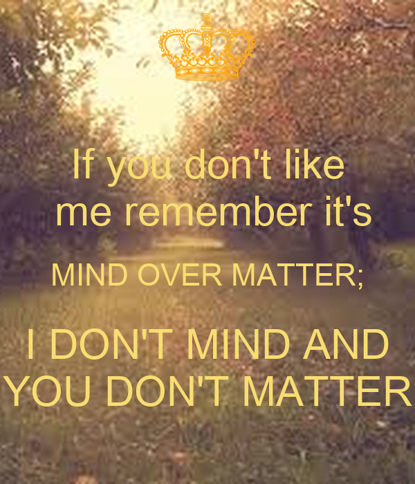 If you don't like  me remember it's MIND OVER MATTER; I DON'T MIND AND YOU DON'T MATTER