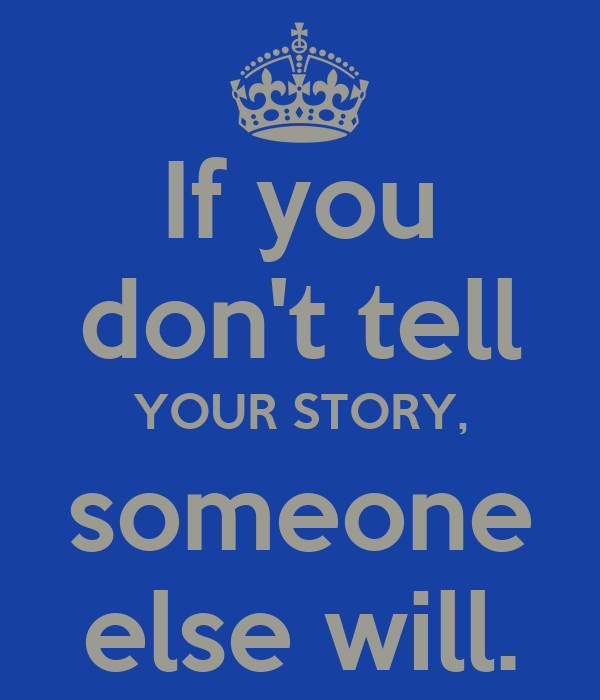 If you don't tell YOUR STORY, someone else will.