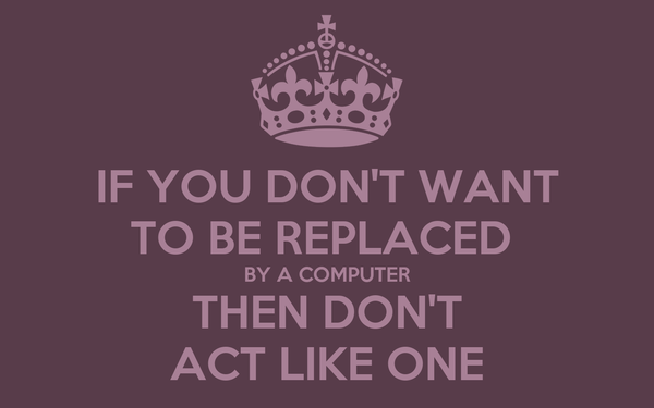 IF YOU DON'T WANT TO BE REPLACED  BY A COMPUTER THEN DON'T ACT LIKE ONE