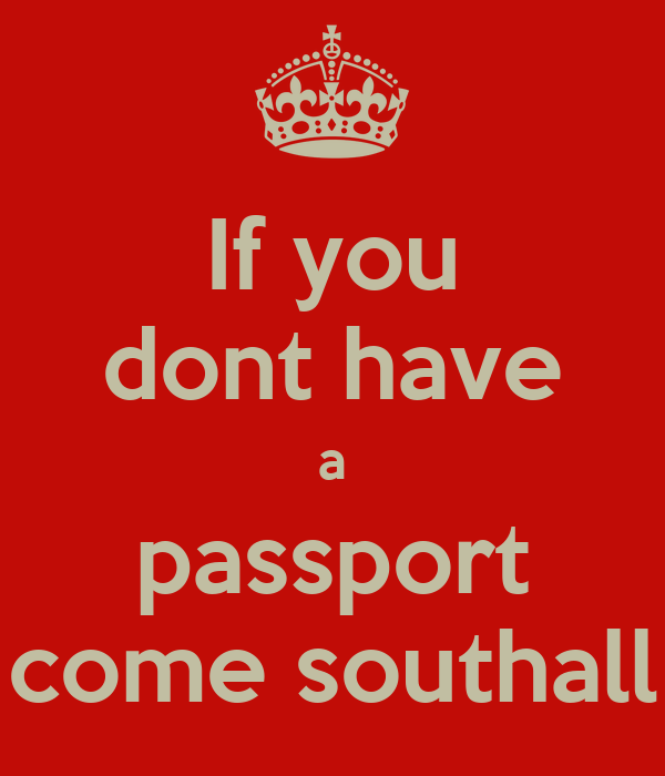If you dont have a passport come southall