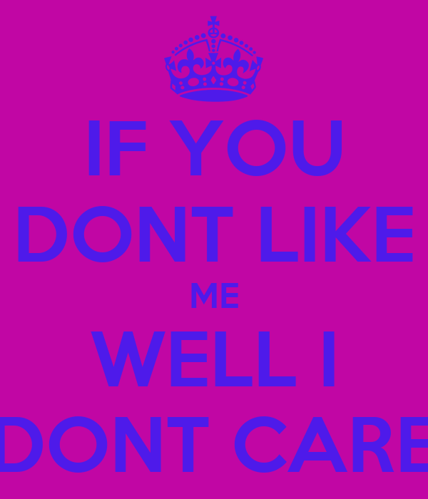 IF YOU DONT LIKE ME  WELL I  DONT CARE
