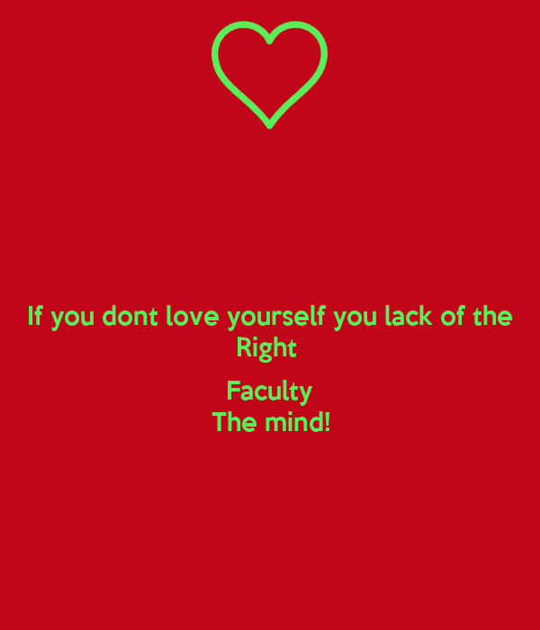 If you dont love yourself you lack of the Right   Faculty The mind!