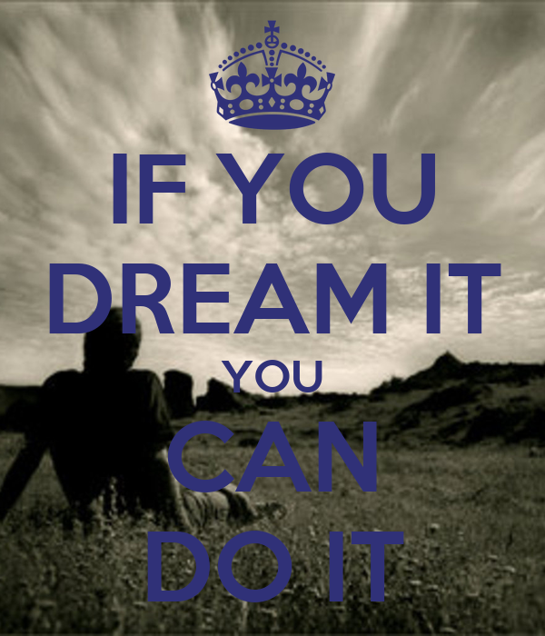 IF YOU DREAM IT YOU CAN DO IT