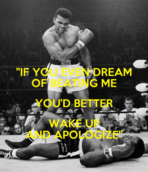 """""""IF YOU EVEN DREAM OF BEATING ME YOU'D BETTER WAKE UP AND APOLOGIZE"""""""