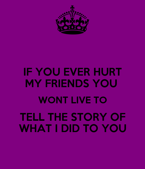 IF YOU EVER HURT MY FRIENDS YOU  WONT LIVE TO TELL THE STORY OF WHAT I DID TO YOU