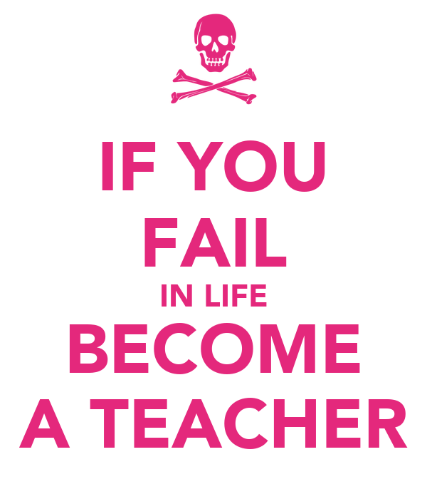 IF YOU  FAIL IN LIFE BECOME A TEACHER