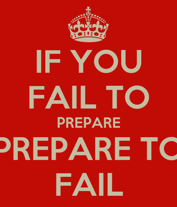 IF YOU FAIL TO PREPARE PREPARE TO FAIL