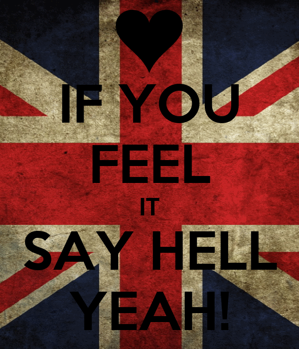 IF YOU FEEL IT SAY HELL YEAH!