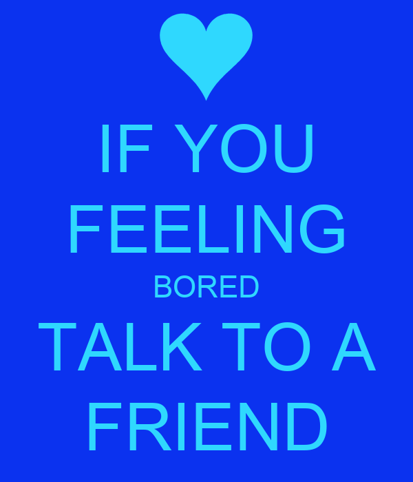 IF YOU FEELING BORED TALK TO A FRIEND