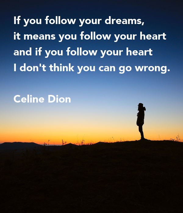 If you follow your dreams, it means you follow your heart and if you follow your heart I don't think you can go wrong.  Celine Dion