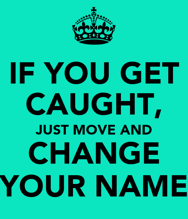 IF YOU GET CAUGHT, JUST MOVE AND CHANGE YOUR NAME