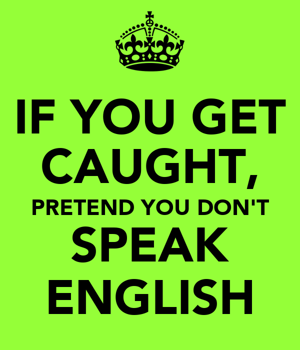 IF YOU GET CAUGHT, PRETEND YOU DON'T SPEAK ENGLISH