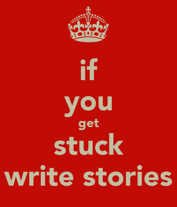 if you get stuck write stories