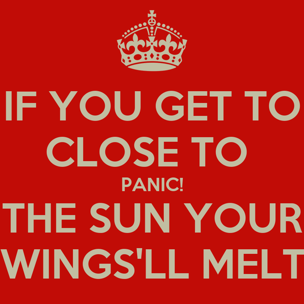 IF YOU GET TO CLOSE TO  PANIC! THE SUN YOUR  WINGS'LL MELT!