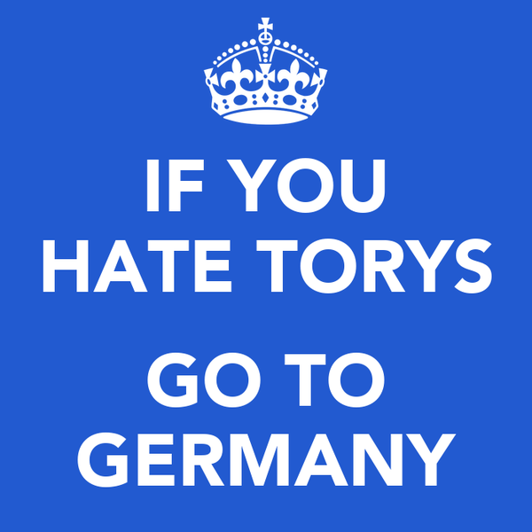 IF YOU HATE TORYS  GO TO GERMANY