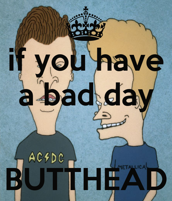 if you have a bad day   BUTTHEAD