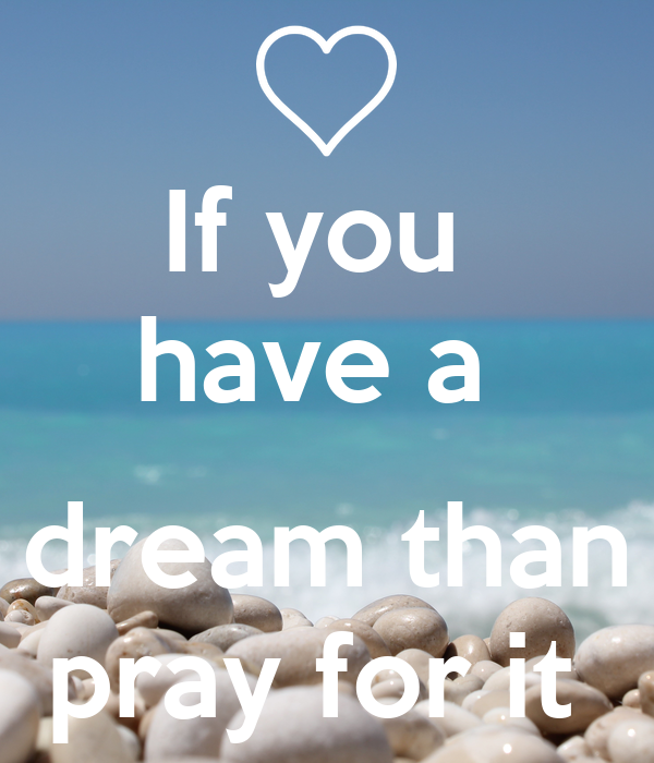 If you  have a   dream than pray for it