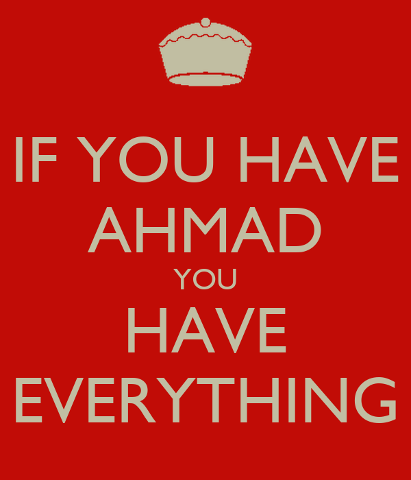 IF YOU HAVE AHMAD YOU HAVE EVERYTHING