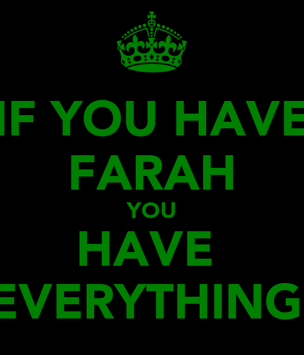 IF YOU HAVE FARAH YOU HAVE  EVERYTHING
