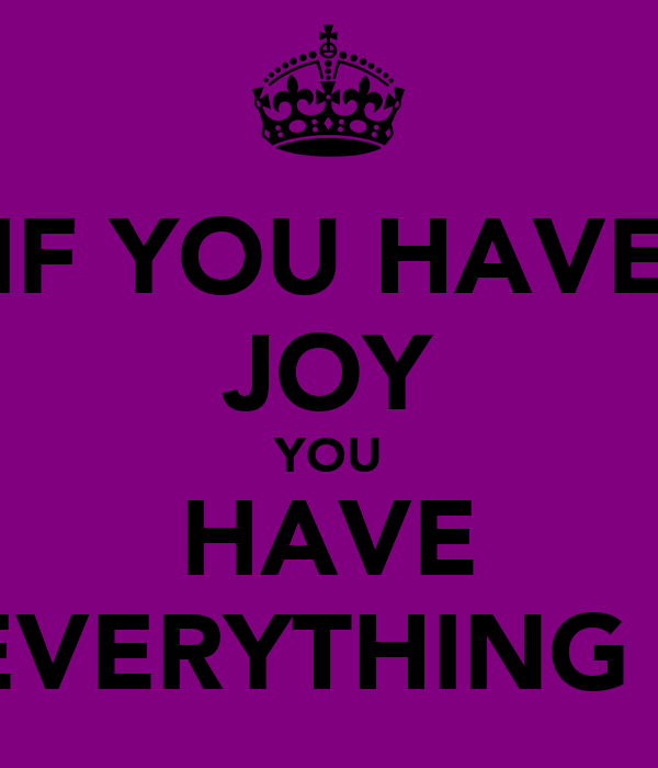 IF YOU HAVE JOY YOU HAVE EVERYTHING !