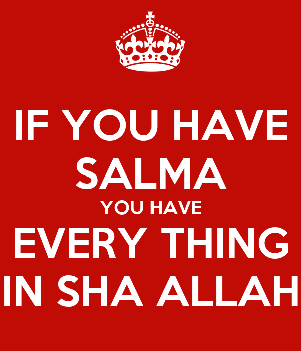 IF YOU HAVE SALMA YOU HAVE EVERY THING IN SHA ALLAH