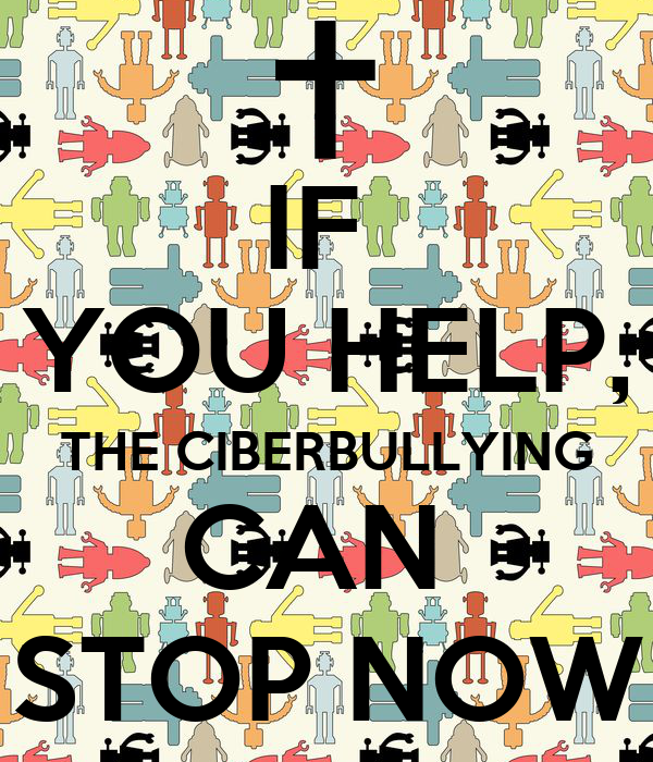 IF  YOU HELP, THE CIBERBULLYING CAN  STOP NOW