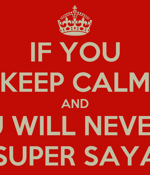 IF YOU KEEP CALM AND YOU WILL NEVER BE A SUPER SAYAN!