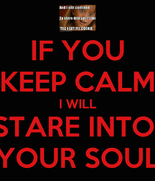 IF YOU KEEP CALM I WILL STARE INTO  YOUR SOUL