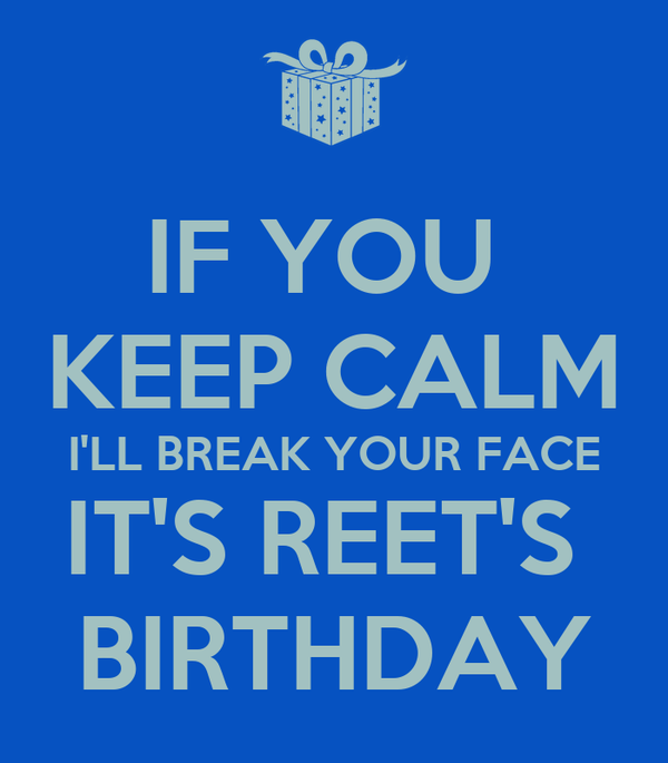 if you keep calm i 39 ll break your face it 39 s reet 39 s birthday