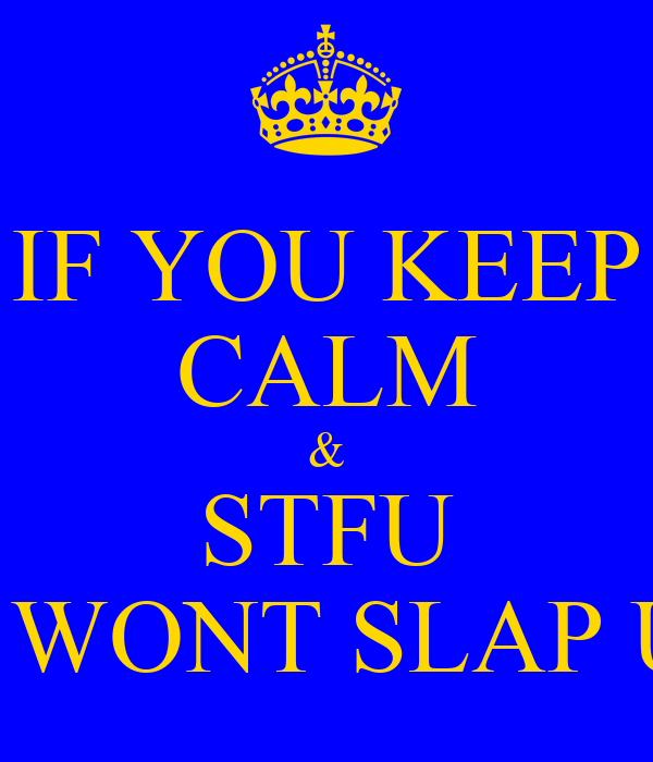 IF YOU KEEP CALM & STFU I WONT SLAP U