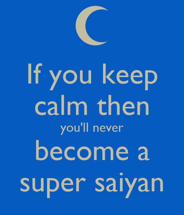 if you keep calm then you 39 ll never become a super saiyan