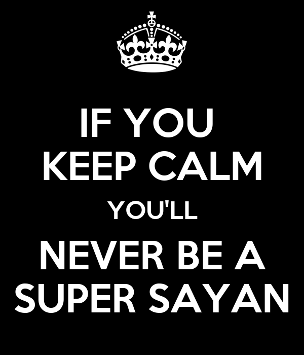 IF YOU  KEEP CALM YOU'LL NEVER BE A SUPER SAYAN