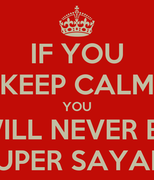 IF YOU KEEP CALM YOU WILL NEVER BE SUPER SAYAN!