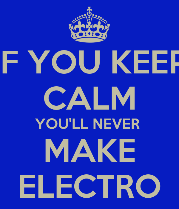 IF YOU KEEP CALM YOU'LL NEVER  MAKE ELECTRO