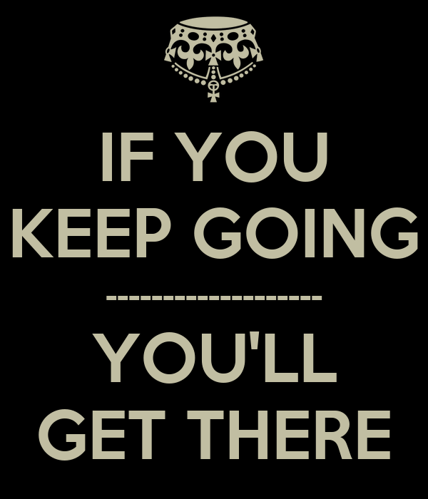 IF YOU KEEP GOING ------------------- YOU'LL GET THERE