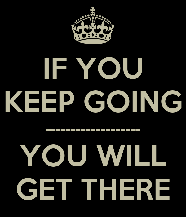 IF YOU KEEP GOING ------------------- YOU WILL GET THERE