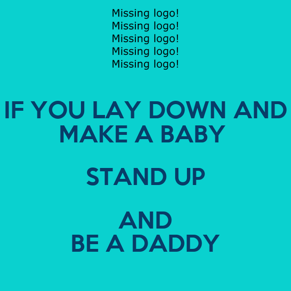 IF YOU LAY DOWN AND MAKE A BABY  STAND UP AND BE A DADDY