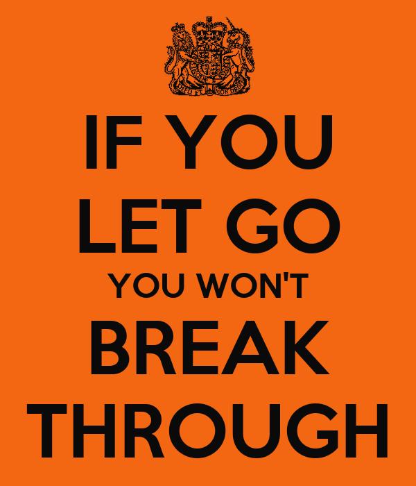 IF YOU LET GO YOU WON'T BREAK THROUGH
