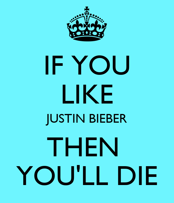 IF YOU LIKE JUSTIN BIEBER THEN  YOU'LL DIE