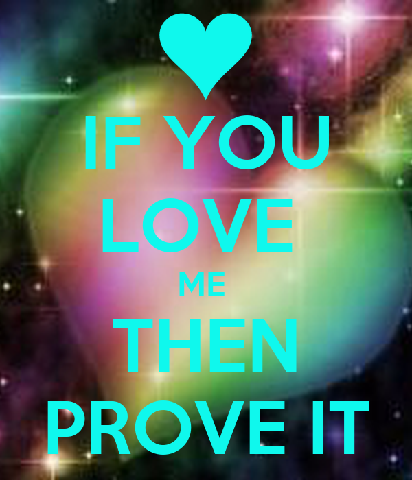 IF YOU LOVE  ME  THEN PROVE IT