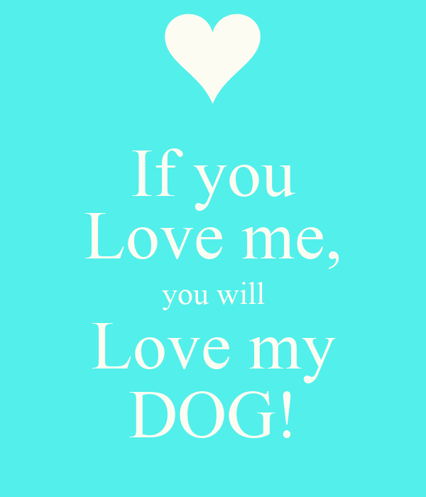 If you Love me, you will Love my DOG!