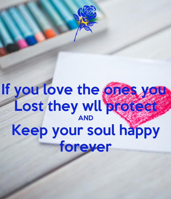 If you love the ones you  Lost they wll protect AND Keep your soul happy forever