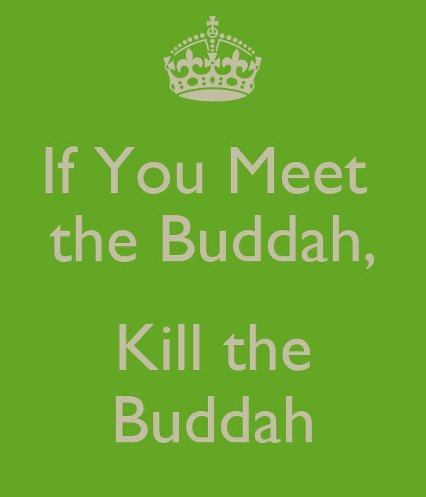 If You Meet  the Buddah,  Kill the Buddah