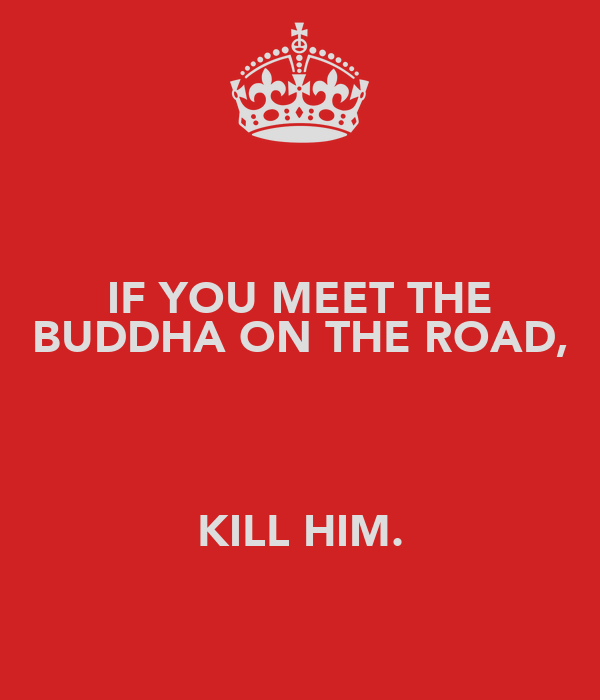 IF YOU MEET THE BUDDHA ON THE ROAD,   KILL HIM.
