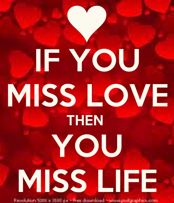 IF YOU MISS LOVE THEN  YOU MISS LIFE