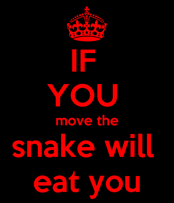 IF  YOU  move the snake will  eat you